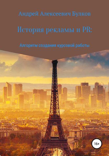 Андрей Алексеевич Булков История рекламы и PR: Алгоритм создания курсовой работы 0 pr на 100