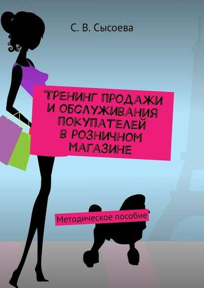 С. В. Сысоева Тренинг продажи и обслуживания покупателей в розничном магазине. Методическое пособие