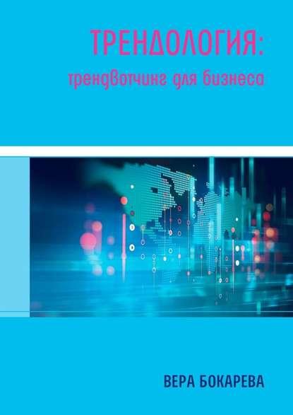 Трендология: трендвотчинг длябизнеса : Вера Борисовна Бокарева