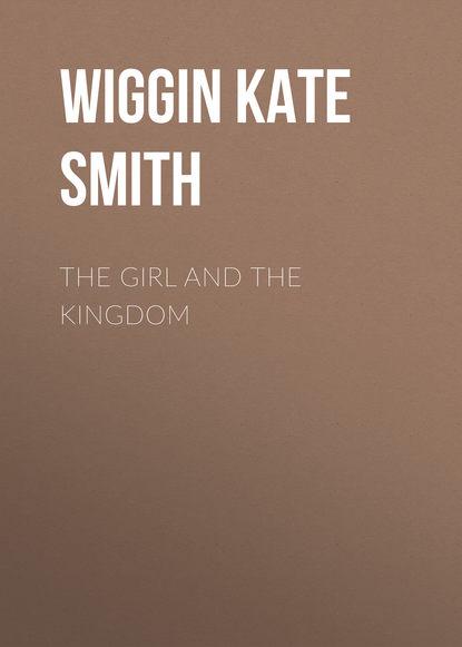 Wiggin Kate Douglas Smith The Girl and the Kingdom kate douglas smith wiggin the village watch tower