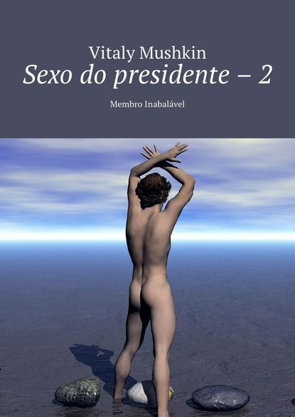 Виталий Мушкин Sexo do presidente – 2. Membro Inabalável виталий мушкин escuela de sexo 1 clase gratis