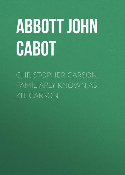 Abbott John Stevens Cabot Christopher Carson, Familiarly Known as Kit Carson