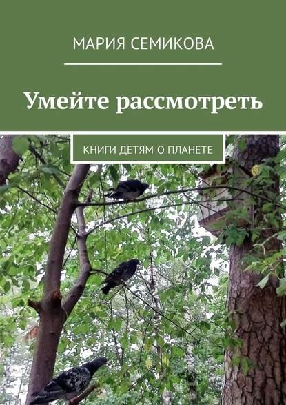 Мария Семикова Умейте рассмотреть. Книги детям о планете
