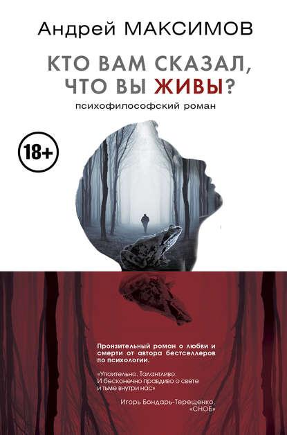 Андрей Максимов Кто вам сказал, что вы живы? Психофилософский роман