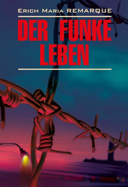 Эрих Мария Ремарк — Der Funke Leben / Искра жизни. Книга для чтения на немецком языке