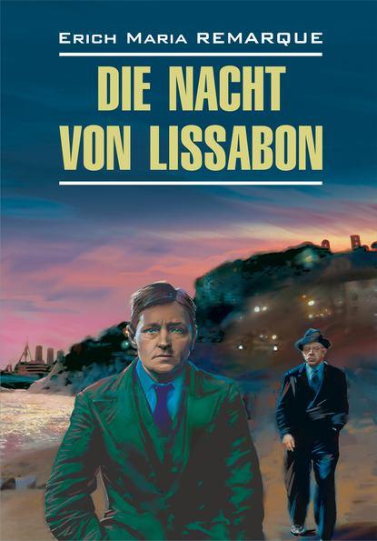 Эрих Мария Ремарк — Die Nacht von Lissabon / Ночь в Лиссабоне. Книга для чтения на немецком языке