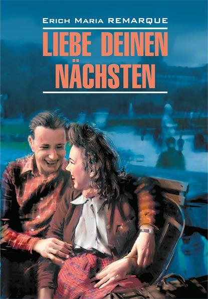 Эрих Мария Ремарк — Liebe deinen N?chsten / Возлюби ближнего своего. Книга для чтения на немецком языке