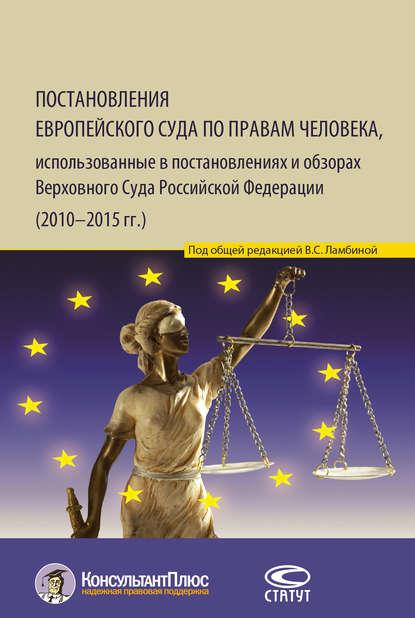Группа авторов Постановления Европейского Суда по правам человека, использованные в постановлениях и обзорах Верховного Суда Российской Федерации (2010–2015 гг.) нешатаева т решения европейского суда по правам человека новеллы и влияние на законодательство и правоприменительную практику