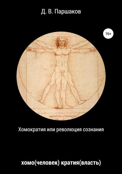 Дмитрий Васильевич Паршаков Хомократия, или Революция сознания