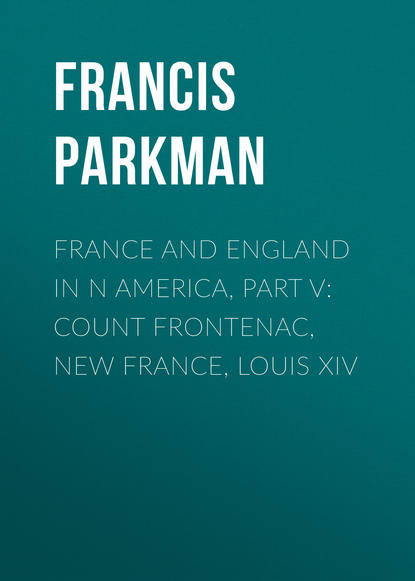 Francis Parkman France and England in N America, Part V: Count Frontenac, New France, Louis XIV francis parkman france and england in north america part i pioneers of france in the new world