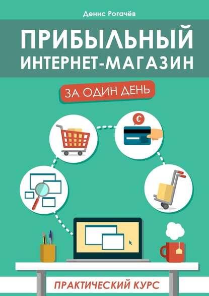 Денис Рогачев Прибыльный интернет-магазин заодиндень. Практическийкурс