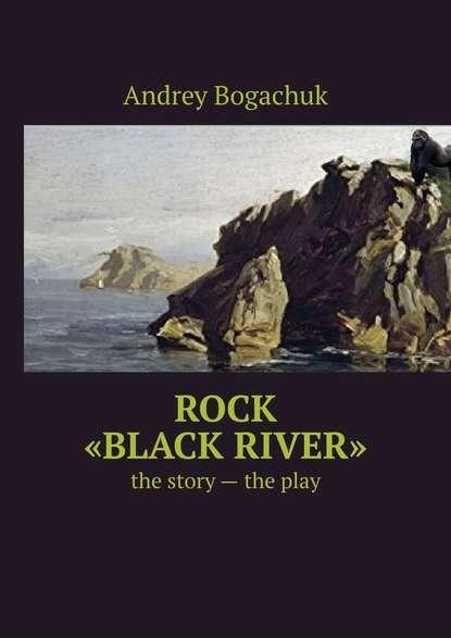 цена на Andrey Bogachuk Rock «Black river». The story – the play