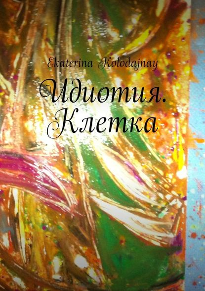 художественные книги Ekaterina Kolodajnay Идиотия. Клетка