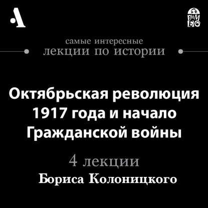 Борис Колоницкий Октябрьская революция 1917 года и начало гражданской войны (Лекции Arzamas) колоницкий б революция 1917 года главное что нужно знать о переломном моменте российской истории