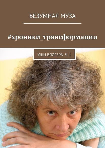 Безумная Муза #хроники_трансформации. Уши блогера. Ч. 1 анастасия николаева я муары откровенные истории блогера