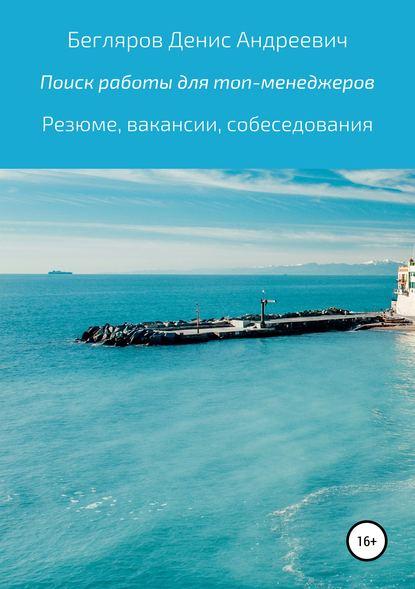 Денис Андреевич Бегляров Комплексный поиск работы для топ-менеджеров в коммерции: резюме, вакансии, собеседования