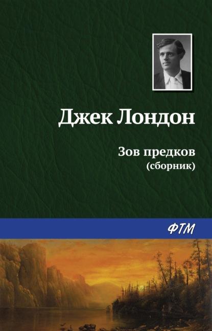Джек Лондон. Зов предков (сборник)