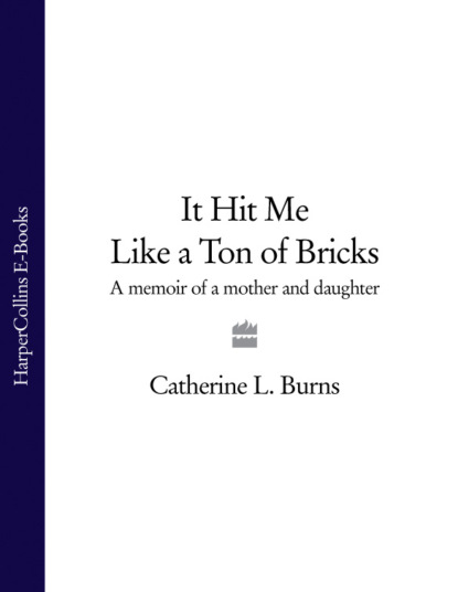 Catherine Burns L. It Hit Me Like a Ton of Bricks: A memoir of a mother and daughter