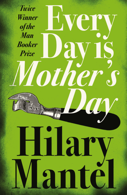 Фото - Hilary Mantel Every Day Is Mother's Day hilary mantel bring up the bodies