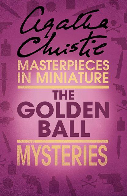 Агата Кристи The Golden Ball: An Agatha Christie Short Story агата кристи the lonely god an agatha christie short story