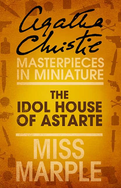 Агата Кристи The Idol House of Astarte: A Miss Marple Short Story недорого