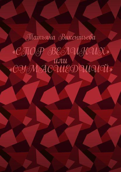 Татьяна Викентьева Спор великих, или Сумасшедший