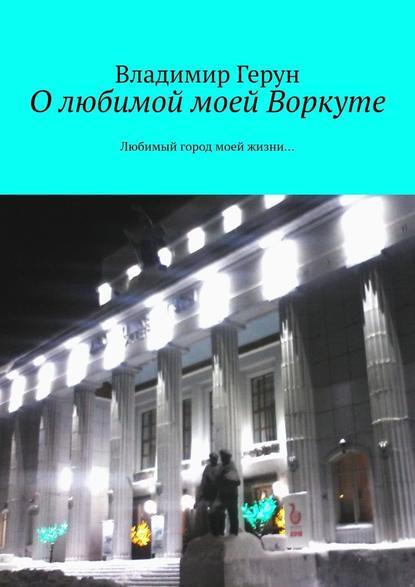 Владимир Герун О любимой моей Воркуте. Любимый город моей жизни… владимир герун дзержинская зима и