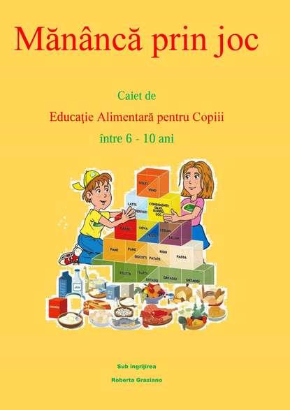 Roberta Graziano Mănâncă Prin Joc. Caiet De Educaţie Alimentară Pentru Copii Între 6-10 Ani. фото