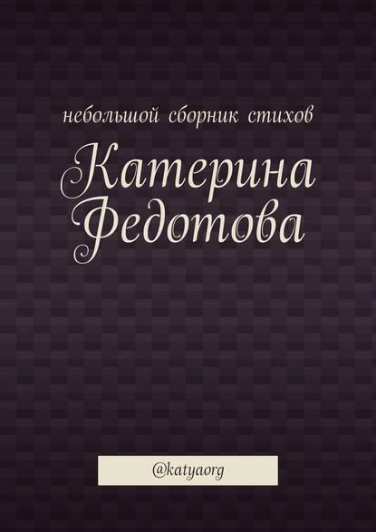 Катерина Федотова Небольшой сборник стихов. @katyaorg катерина федотова небольшой сборник стихов katyaorg