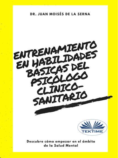 Dr. Juan Moisés De La Serna Entrenamiento En Habilidades Básicas Del Psicólogo Clínico-Sanitario juan moisés de la serna entrenamiento en habilidades básicas del psicólogo clínico sanitario