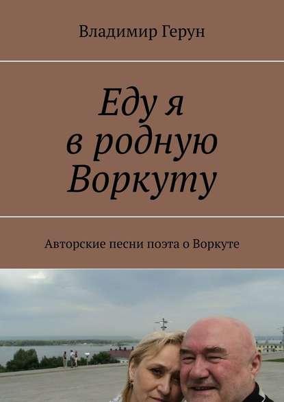 Владимир Герун Еду я вродную Воркуту. Авторские песни поэта оВоркуте