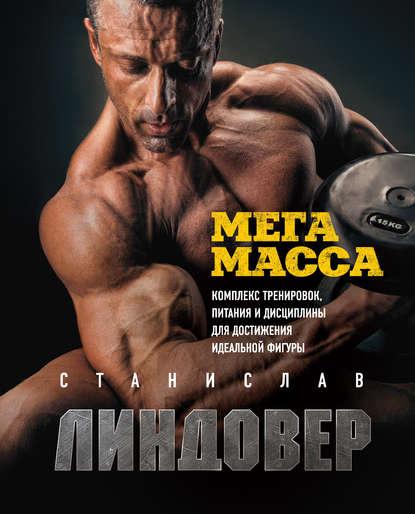 Станислав Линдовер МегаМасса. Комплекс тренировок, питания и дисциплины для достижения идеальной фигуры