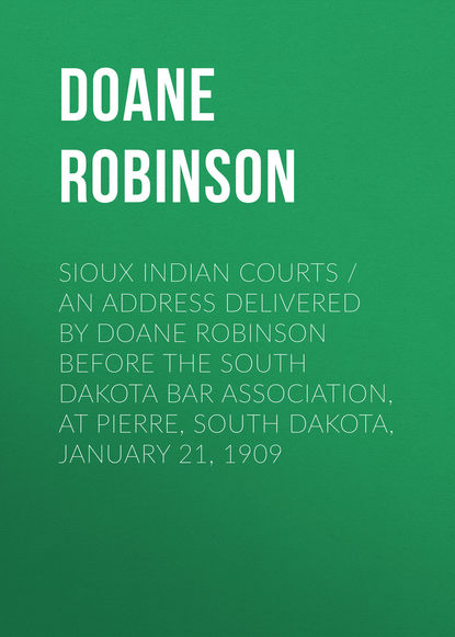 Doane Robinson Sioux Indian Courts / An address delivered by Doane Robinson before the South Dakota Bar Association, at Pierre, South Dakota, January 21, 1909