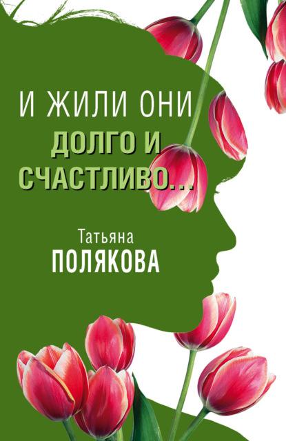 Татьяна Полякова — И жили они долго и счастливо…