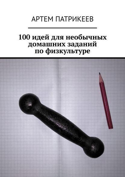 Артем Юрьевич Патрикеев 100 идей для необычных домашних заданий по физкультуре