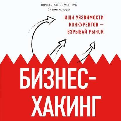 Семенчук Вячеслав Владимирович Бизнес-хакинг. Ищи уязвимости конкурентов — взрывай рынок обложка