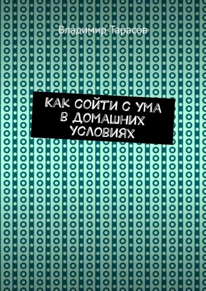 Фото - Владимир Тарасов Как сойти сума вдомашних условиях моисеев в бизнес из ничего или как построить интернет компанию и не сойти с ума