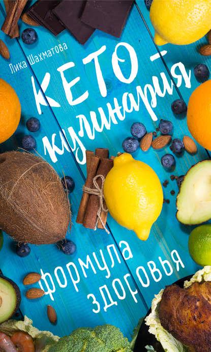 Лика Шахматова Кето-кулинария. Формула здоровья