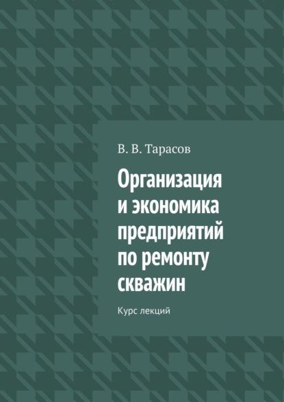 В. В. Тарасов Организация иэкономика предприятий поремонту скважин. Курс лекций