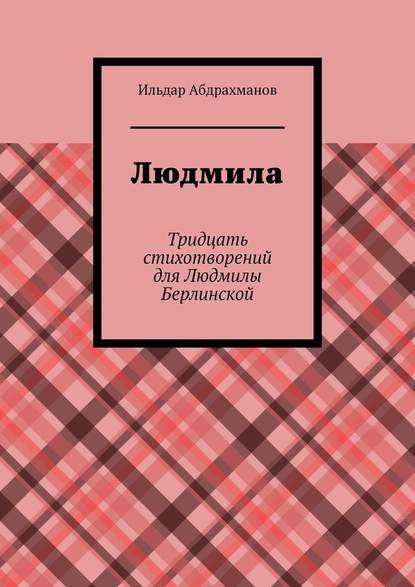 Ильдар Абдрахманов Людмила. Тридцать стихотворений дляЛюдмилы Берлинской