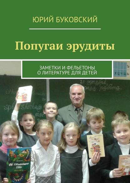 Попугаи эрудиты. Заметки ифельетоны олитературе для детей Юрий Буковский