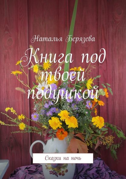 Наталья Александровна Берязева Книга под твоей подушкой. Сказки на ночь любимые сказки на ночь