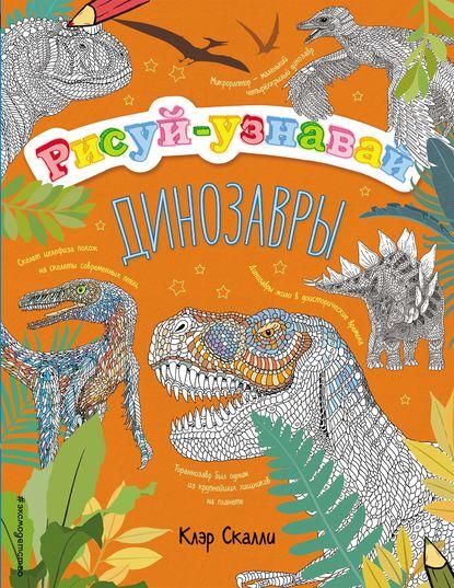 Клэр Скалли Динозавры рисуем 50 динозавров и других доисторических
