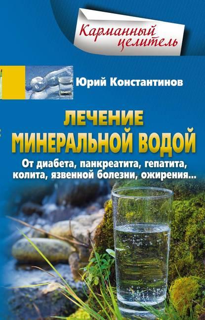 Лечение минеральной водой. От диабета, панкреатита, гепатита, колита, язвенной болезни, ожирения…