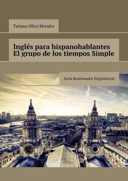 Tatiana Oliva Morales Inglés para hispanohablantes El grupo de los tiempos Simple. Serie Reanimador Lingüístico©