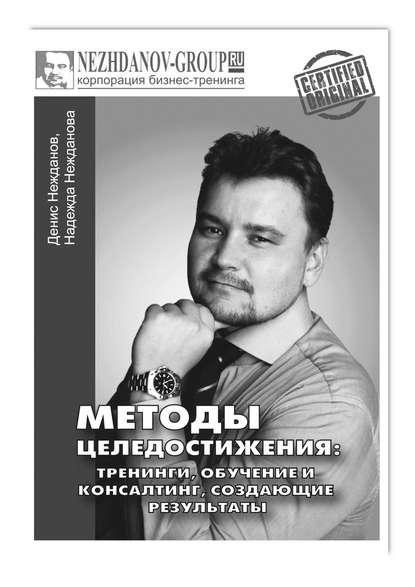 Денис Нежданов Методы целедостижения: тренинги, обучение иконсалтинг, создающие результаты