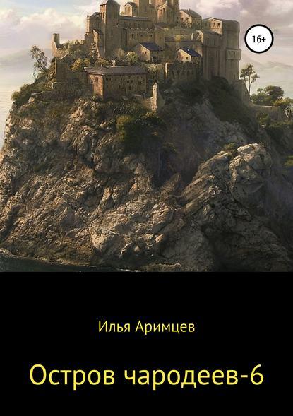 Илья Аримцев Остров чародеев – 6