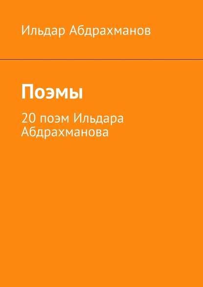 Ильдар Абдрахманов Поэмы. 20 поэм Ильдара Абдрахманова