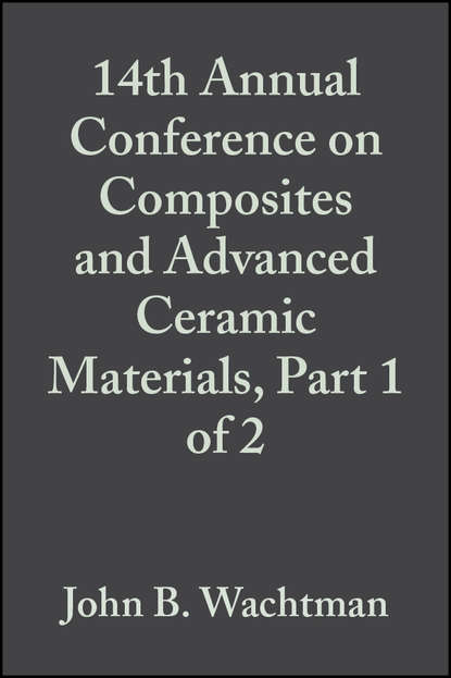 John Wachtman B. 14th Annual Conference on Composites and Advanced Ceramic Materials, Part 1 of 2 недорого