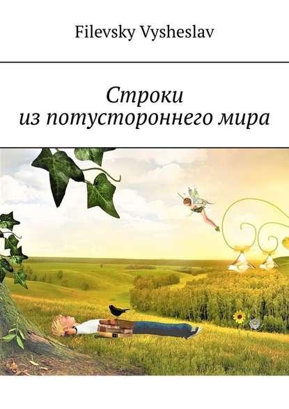 Фото - Filevsky Vysheslav Строки изпотустороннегомира vysheslav filevsky дурачок или эротический сон вавгустовскуюночь